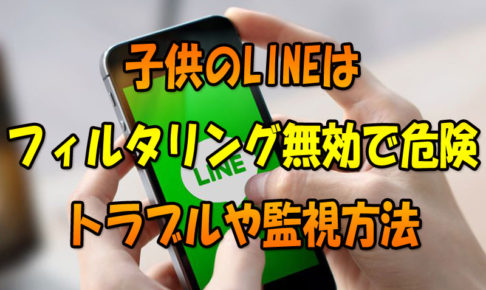 子供のLINE(ライン)はフィルタリング無効で危険!トラブルや監視方法