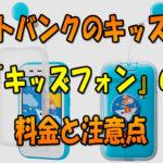 ソフトバンクのキッズ携帯「キッズフォン」の料金と注意点