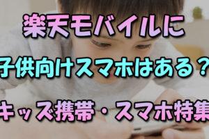 楽天モバイルに子供向けスマホはある?キッズ携帯やキッズスマホにrakuten-miniはどうか