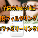 子供のAndroidに無料フィルタリング『Googleファミリーリンク』が凄い!