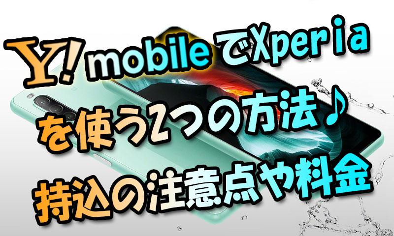 ワイモバイルでXperiaを使う2つの方法♪Xperia10Ⅱ&8購入時の料金や持込方法