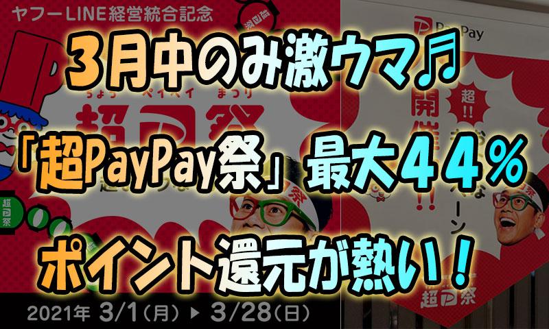 【3月中のみ激ウマ】街中そこら中の「超PayPay祭」最大44%ポイント還元が熱い!