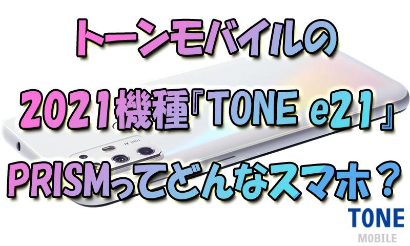 トーンモバイルの2021年スマホ『TONE-e21』プリズム(PRISM)ってどんなスマホ?