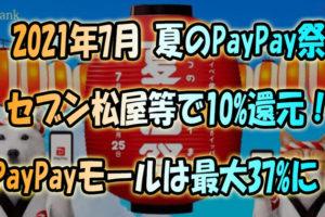 2021.7『夏のPayPay祭』でセブン,松屋,Uber等で最大10%還元!PayPayモールは最大37%還元に!