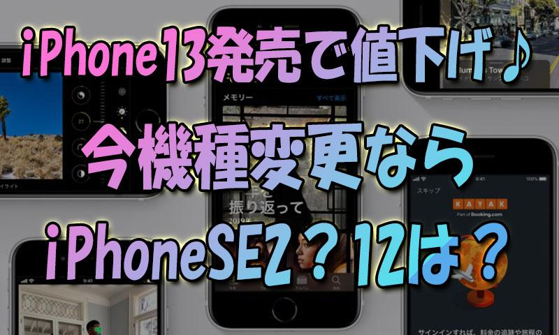 iPhone13発売で旧モデル大幅値下げ♪今機種変更ならiPhoneSE2?iPhone12は?